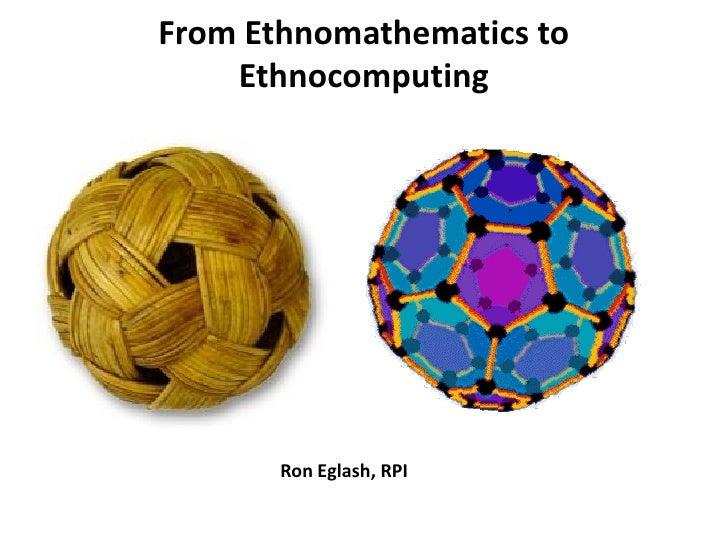 From Ethnomathematics to     Ethnocomputing            Ron Eglash, RPI