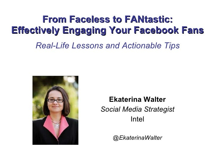 From Faceless to FANtastic: Effectively Engaging Your Facebook Fans Real-Life Lessons and Actionable Tips Ekaterina Walter...