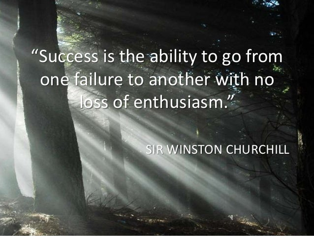 """Success is the ability to go from one failure to another with no      loss of enthusiasm.""               SIR WINSTON CHUR..."