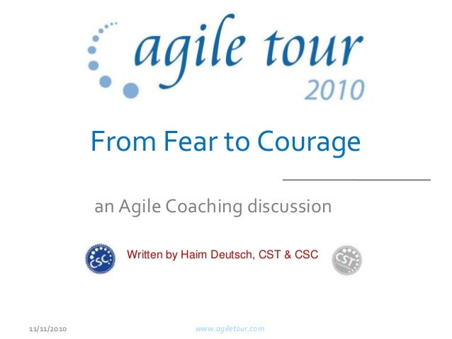From Fear to Courage www.agiletour.com11/11/2010 an Agile Coaching discussion Written by Haim Deutsch, CST & CSC