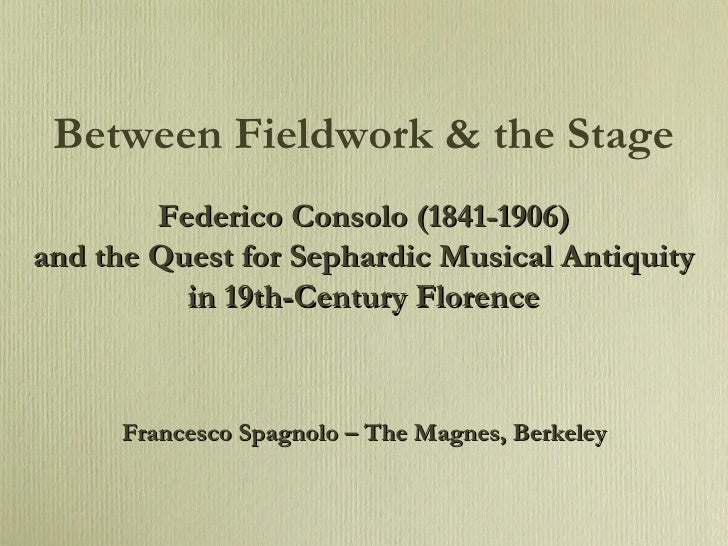 Between Fieldwork & the Stage Federico Consolo (1841-1906) and the Quest for Sephardic Musical Antiquity in 19th-Century F...