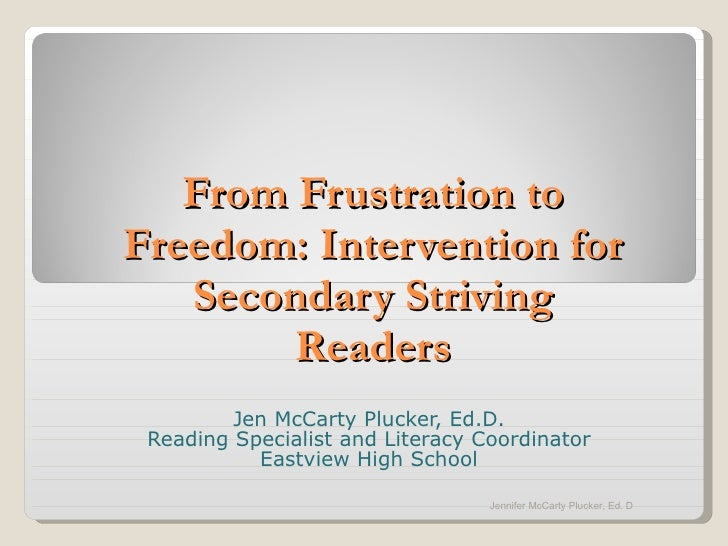 From Frustration to Freedom: Intervention for Secondary Striving Readers Jen McCarty Plucker, Ed.D. Reading Specialist and...