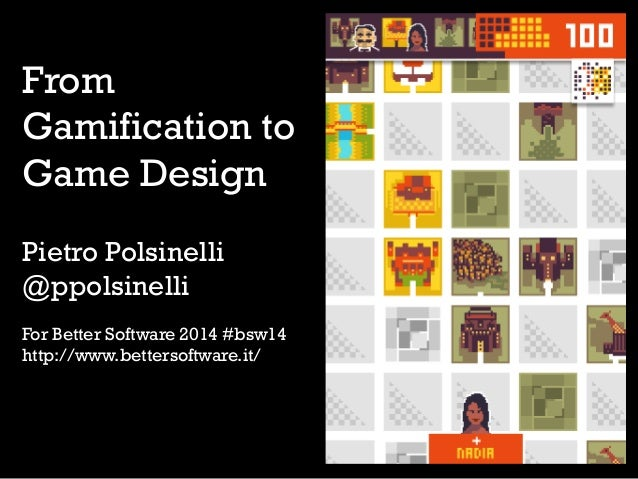 From Gamification to Game Design Pietro Polsinelli @ppolsinelli For Better Software 2014 #bsw14 http://www.bettersoftware....