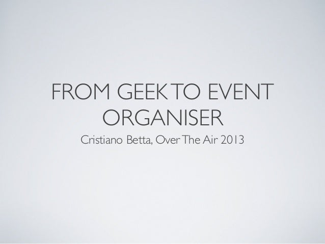 FROM GEEK TO EVENT ORGANISER Cristiano Betta, Over The Air 2013