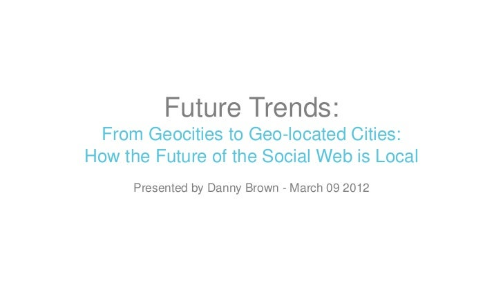 Future Trends: From Geocities to Geo-located Cities:How the Future of the Social Web is Local     Presented by Danny Brown...
