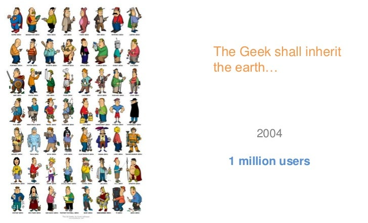 The Geek shall inheritthe earth…       200730 million users