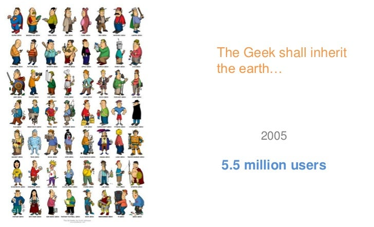 The Geek shall inherit the earth…        2008100 million users