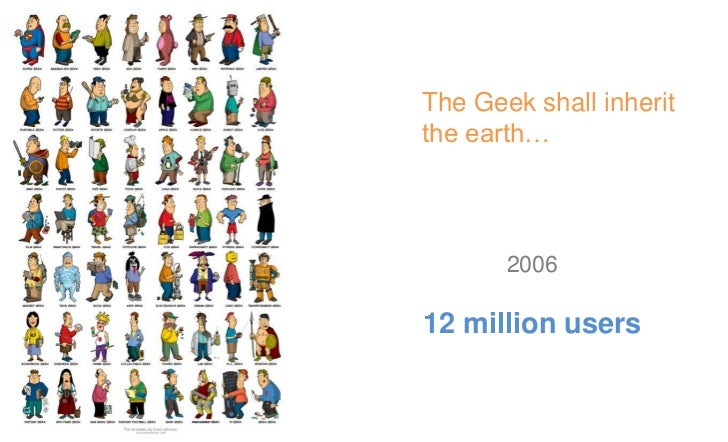 The Geek shall inherit  the earth…         2009350 million users
