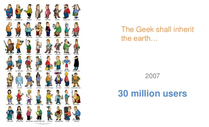 The Geek shall inherit   the earth…          2010500 million users