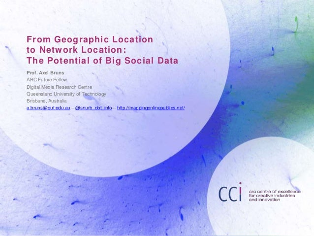 From Geographic Location to Network Location: The Potential of Big Social Data Prof. Axel Bruns ARC Future Fellow Digital ...
