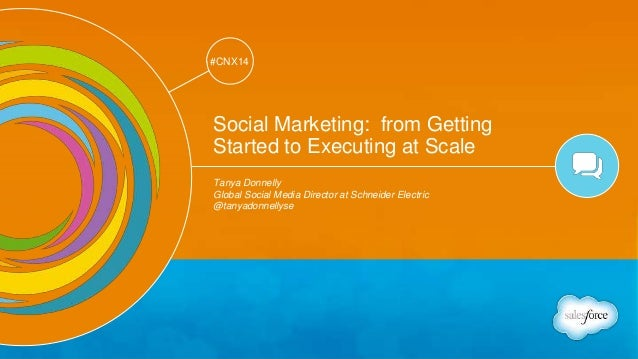 Track: Social Marketing  #CNX14  #CNX14  Social Marketing: from Getting  Started to Executing at Scale  Tanya Donnelly  Gl...