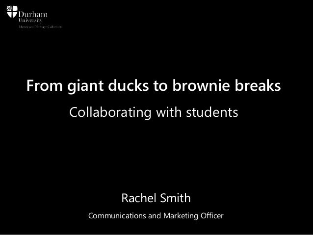 From giant ducks to brownie breaks Collaborating with students Rachel Smith Communications and Marketing Officer