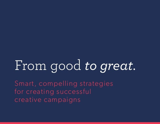 Smart, compelling strategies for creating successful creative campaigns From good to great.