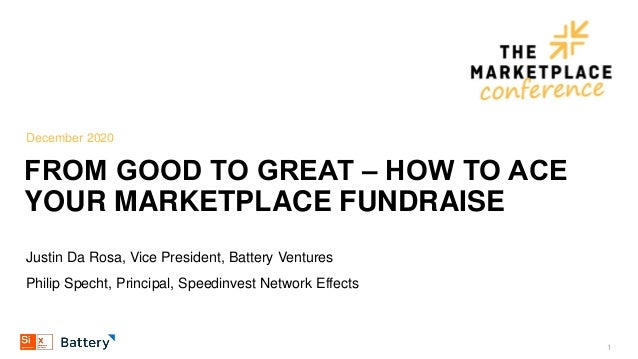 December 2020 FROM GOOD TO GREAT ‒ HOW TO ACE YOUR MARKETPLACE FUNDRAISE Justin Da Rosa, Vice President, Battery Ventures ...