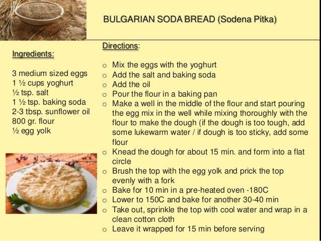 BULGARIAN SODA BREAD (Sodena Pitka) Ingredients: 3 medium sized eggs 1 ½ cups yoghurt ½ tsp. salt 1 ½ tsp. baking soda 2-3...