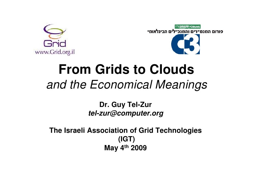From Grids to Clouds and the Economical Meanings                Dr. Guy Tel-Zur            tel-zur@computer.org  The Israe...