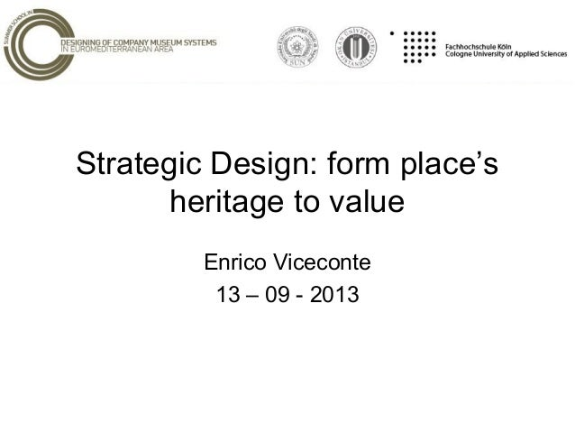 Strategic Design: form place's heritage to value Enrico Viceconte 13 – 09 - 2013