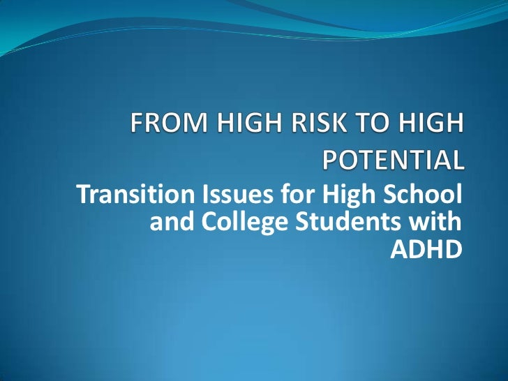 FROM HIGH RISK TO HIGH POTENTIAL<br />Transition Issues for High School and College Students with ADHD<br />