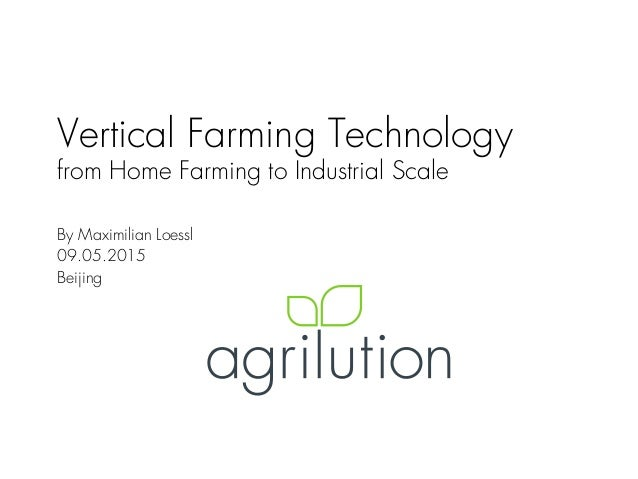 Vertical Farming Technology from Home Farming to Industrial Scale By Maximilian Loessl 09.05.2015 Beijing