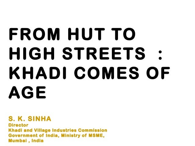 FROM HUT TOHIGH STREETS :KHADI COMES OFAGES. K. SINHADirectorKhadi and Village Industries CommissionGovernment of India, M...