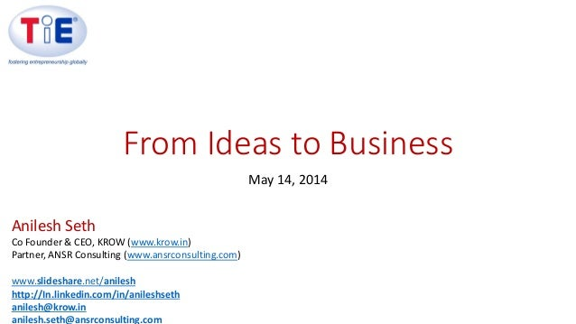 From Ideas to Business May 14, 2014 Anilesh Seth Co Founder & CEO, KROW (www.krow.in) Partner, ANSR Consulting (www.ansrco...