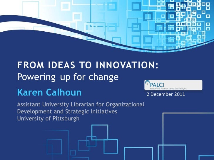 FROM IDEAS TO INNOVATION:Powering up for changeKaren Calhoun                                       2 December 2011Assistan...