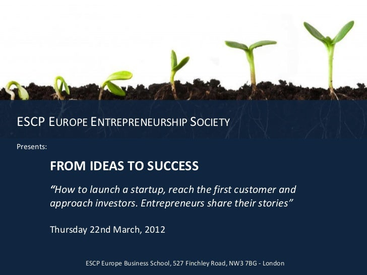 "ESCP EUROPE ENTREPRENEURSHIP SOCIETYPresents:            FROM IDEAS TO SUCCESS            ""How to launch a startup, reach ..."