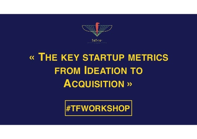 «THE KEY STARTUP METRICS FROM IDEATION TO ACQUISITION» #TFWORKSHOP