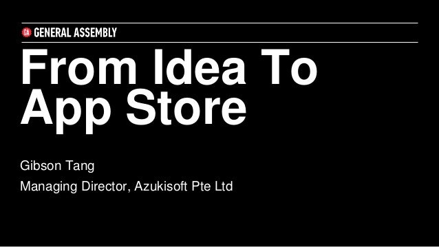 From Idea To App Store Gibson Tang Managing Director, Azukisoft Pte Ltd