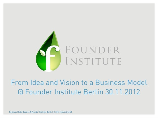 From Idea and Vision to a Business Model   @ Founder Institute Berlin 30.11.2012Business Model Session @ Founder Institute...
