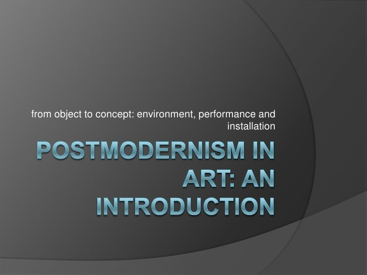 Postmodernism in art: an introduction<br />from object to concept: environment, performance and installation<br />
