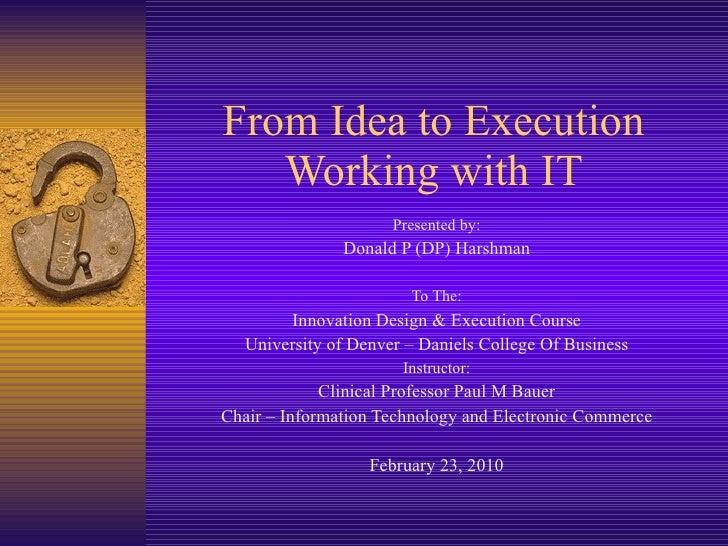 From Idea to Execution Working with IT Presented by: Donald P (DP) Harshman To The: Innovation Design & Execution Course U...