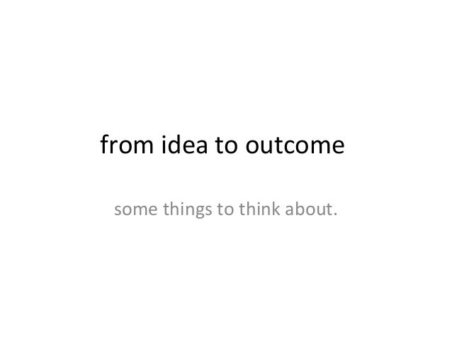 from idea to outcome some things to think about.