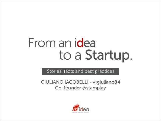 From an idea         to a Startup.    Stories, facts and best practices  GIULIANO IACOBELLI - @giuliano84        Co-founde...