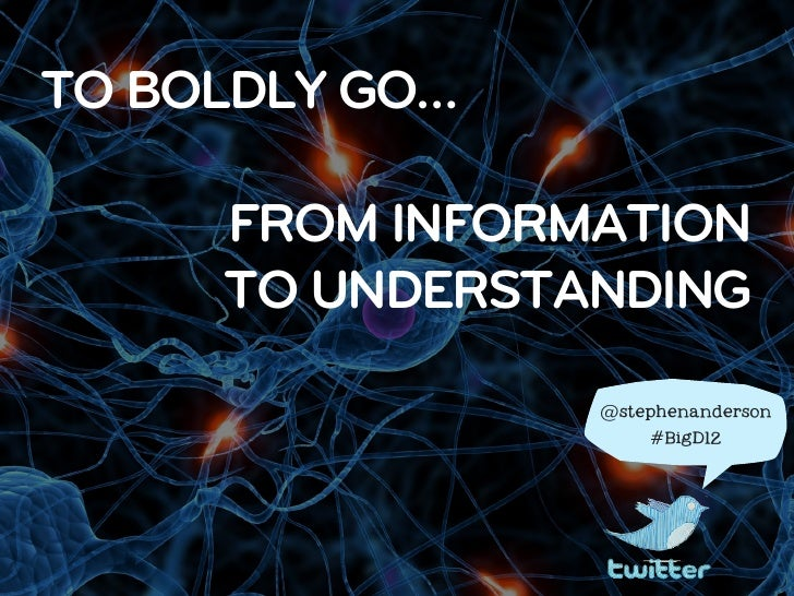 TO BOLDLY GO…     FROM INFORMATION     TO UNDERSTANDING                @stephenanderson                    #BigD12