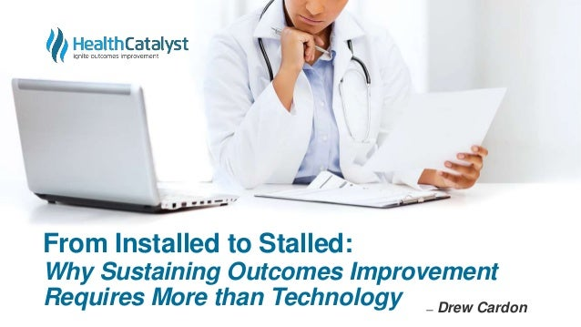From Installed to Stalled: Why Sustaining Outcomes Improvement Requires More than Technology ̶ Drew Cardon