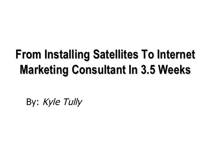 From Installing Satellites To Internet Marketing Consultant In 3.5 Weeks <ul><li>By:  Kyle Tully </li></ul>