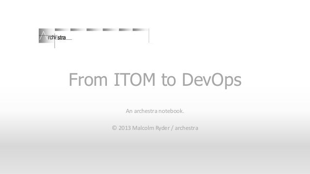 From ITOM to DevOps An archestra notebook. © 2013 Malcolm Ryder / archestra