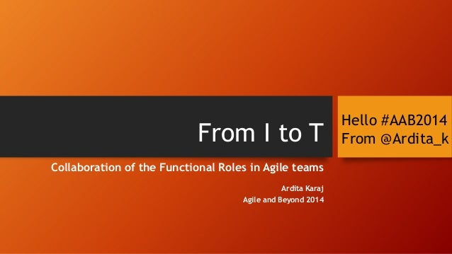 From I to T Collaboration of the Functional Roles in Agile teams Ardita Karaj Agile and Beyond 2014  Hello #AAB2014 From @...