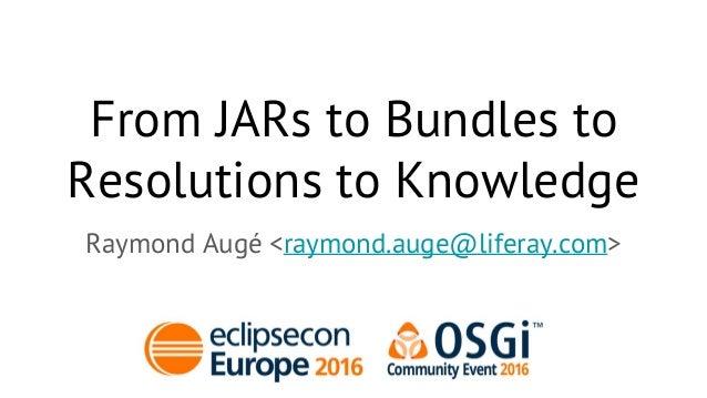 From JARs to Bundles to Resolutions to Knowledge Raymond Augé <raymond.auge@liferay.com>