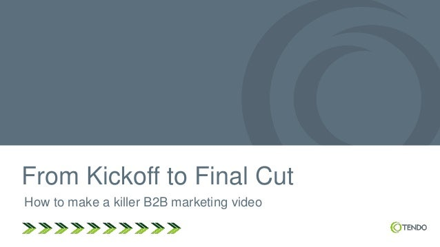From Kickoff to Final Cut How to make a killer B2B marketing video