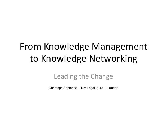 From Knowledge Managementto Knowledge NetworkingLeading the ChangeChristoph Schmaltz | KM Legal 2013 | London