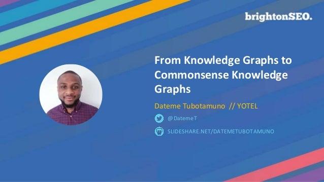 From Knowledge Graphs to Commonsense Knowledge Graphs Dateme Tubotamuno // YOTEL SLIDESHARE.NET/DATEMETUBOTAMUNO @DatemeT
