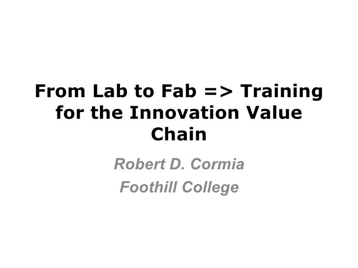 From Lab to Fab => Training  for the Innovation Value            Chain       Robert D. Cormia        Foothill College
