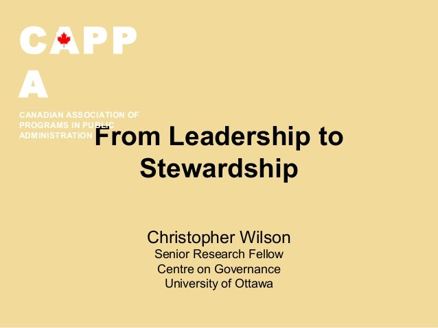 From Leadership toStewardshipChristopher WilsonSenior Research FellowCentre on GovernanceUniversity of OttawaCAPPACANADIAN...