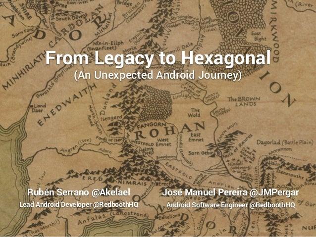 From Legacy to Hexagonal  (An Unexpected Android Journey)  Rubén Serrano @Akelael  Lead Android Developer @RedboothHQ  Jos...