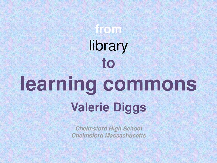 fromlibraryto learning commons<br />Valerie Diggs<br />Chelmsford High School<br />Chelmsford Massachusetts<br />