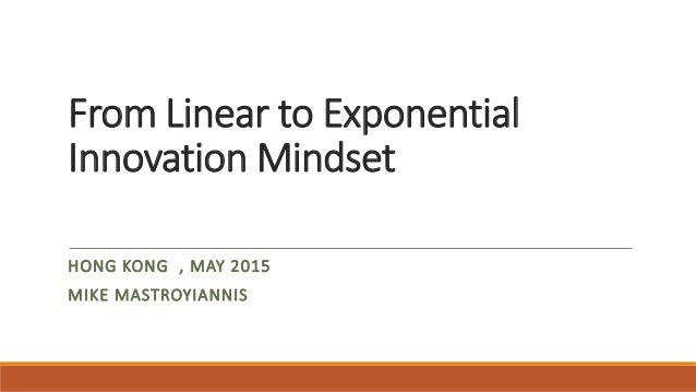 From Linear to Exponential Innovation Mindset HONG KONG , MAY 2015 MIKE MASTROYIANNIS