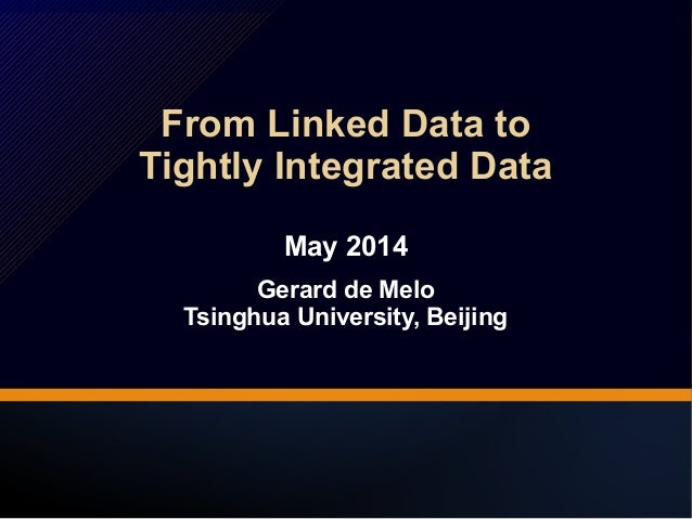 From Linked Data to  Tightly Integrated Data  From Linked Data to  Tightly Integrated Data  May 2014  Gerard de Melo  May ...