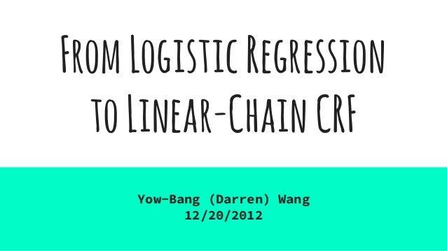 FromLogisticRegression toLinear-ChainCRF Yow-Bang (Darren) Wang 12/20/2012